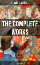 The Complete Works of Lewis Carroll (Illustrated) - Novels, Stories, Poems & The Life and Letters (Including Alice's Adventures in Wonderland, Through the Looking-Glass, Sylvie and Brun…) ebook by Lewis Carroll