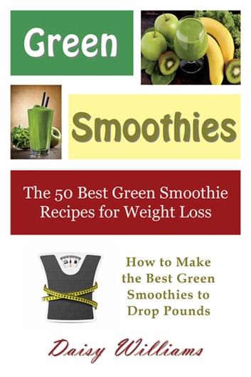 Green Smoothies: The 50 Best Green Smoothie Recipes for Weight Loss - How to Make the Best Green Smoothies to Drop Pounds ebook by Daisy Williams