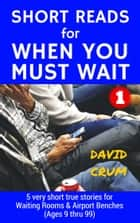 Short Reads for When You Must Wait Volume 1 ebook by David Crum