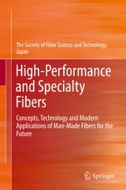 High-Performance and Specialty Fibers - Concepts, Technology and Modern Applications of Man-Made Fibers for the Future ebook by Society of Fiber Science & Technology, Japan