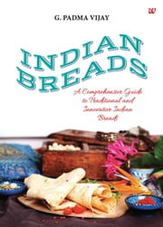 Indian Breads - A Comprehensive Guide to Traditional and Innovative Indian Breads ebook by G.Padma Vijay