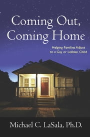 Coming Out, Coming Home - Helping Families Adjust to a Gay or Lesbian Child ebook by Michael C. LaSala