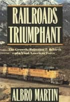Railroads Triumphant : The Growth Rejection and Rebirth of a Vital American Force ebook by Albro Martin