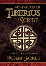 Adventures of Tiberius the Scribe - Featuring the Birth of Merlin ebook by Robert W. Barker