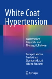 White Coat Hypertension - An Unresolved Diagnostic and Therapeutic Problem ebook by Giuseppe Mancia, Guido Grassi, Gianfranco Parati,...