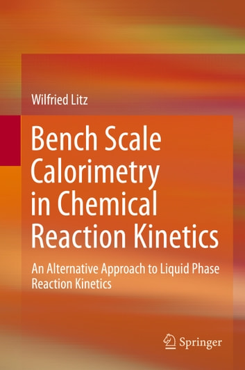 Bench Scale Calorimetry in Chemical Reaction Kinetics - An Alternative Approach to Liquid Phase Reaction Kinetics ebook by Wilfried Litz