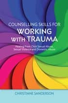 Counselling Skills for Working with Trauma - Healing From Child Sexual Abuse, Sexual Violence and Domestic Abuse ebook by Christiane Sanderson
