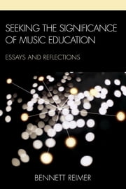 Seeking the Significance of Music Education - Essays and Reflections ebook by Bennett Reimer