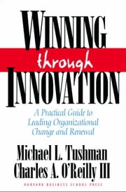 Winning Through Innovation: A Practical Guide to Leading Organizational Change and Renewal ebook by Tushman, Micheal L.