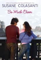 So Much Closer eBook by Susane Colasanti