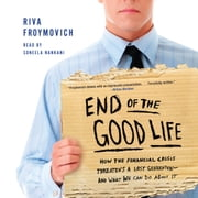 End of The Good Life - How the Financial Crisis Threatens a Lost Generation--and What We Can Do About It audiobook by Riva Froymovich