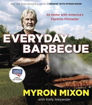 Everyday Barbecue - At Home with America's Favorite Pitmaster ebook by Myron Mixon,Kelly Alexander