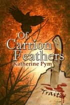 Of Carrion Feathers ebook by Katherine Pym