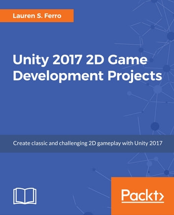 Unity 2017 2D Game Development Projects - Create three interactive and engaging 2D games with Unity 2017 ebook by Lauren S. Ferro