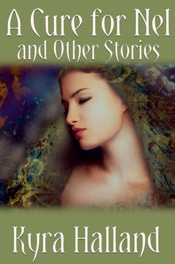 A Cure for Nel, and Other Stories ebook by Kyra Halland