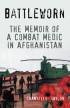 Battleworn - The Memoir of a Combat Medic in Afghanistan ebook by Chantelle Taylor