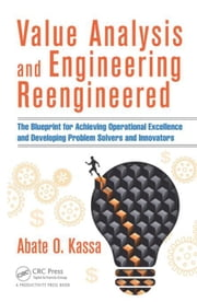 Value Analysis and Engineering Reengineered: The Blueprint for Achieving Operational Excellence and Developing Problem Solvers and Innovators ebook by Kassa, Abate O.