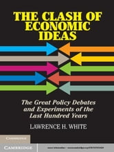 The Clash of Economic Ideas - The Great Policy Debates and Experiments of the Last Hundred Years ebook by Lawrence H. White