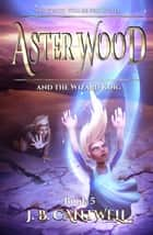 Aster Wood and the Wizard King - Aster Wood, #5 ebook by J. B. Cantwell