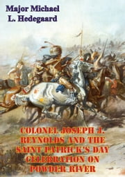 Colonel Joseph J. Reynolds And The Saint Patrick's Day Celebration On Powder River; - Battle Of Powder River (Montana, 17 March 1876) ebook by Major Michael L. Hedegaard