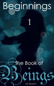The Book of Beings: Beginnings (Volume One, Episodes 1-4) ebook by Liz Seach