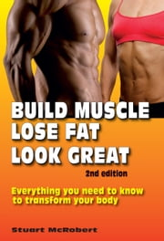 Build Muscle, Lose Fat, Look Great 2nd Ed - Everything You Need To Know To Transform Your Body ebook by Stuart McRobert