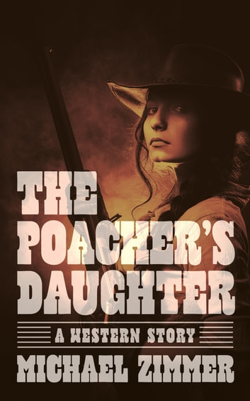The Poacher's Daughter - A Western Story ebook by Michael Zimmer