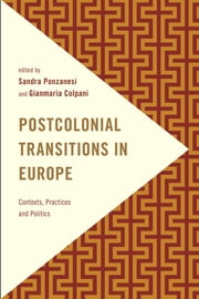 Postcolonial Transitions in Europe - Contexts, Practices and Politics ebook by Sandra Ponzanesi, Professor of Gender and Postcolonial Studies,Gianmaria Colpani