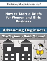 How to Start a Briefs for Women and Girls Business (Beginners Guide) ebook by Shandra Vela,Sam Enrico