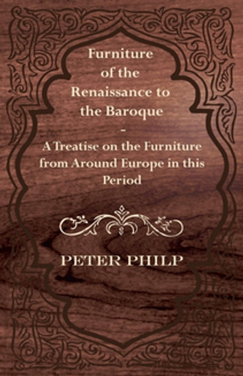 Furniture of the Renaissance to the Baroque - A Treatise on the Furniture from Around Europe in this Period ebook by Peter Philp