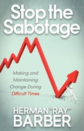 "Stop the Sabotage - Making and Maintaining Change During Difficult Times ebook by Herman ""Ray"" Barber"
