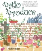 Patio Produce - How to Cultivate a Lot of Home-grown Vegetables from the Smallest Possible Space ebook by Paul Peacock