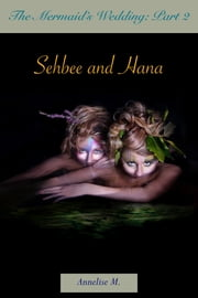 The Mermaid's Wedding: Part Two: Sehbee and Hana ebook by Annelise M.