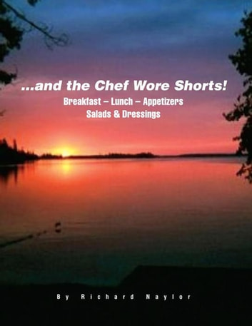 ...And the Chef Wore Shorts! - Book 1 – Breakfast, Lunch, Appetizers, Salads and Dressings ebook by Richard L. Naylor