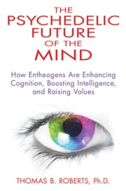 The Psychedelic Future of the Mind - How Entheogens Are Enhancing Cognition, Boosting Intelligence, and Raising Values ebook by Thomas B. Roberts, Ph.D.