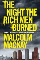 The Night the Rich Men Burned ebook by Malcolm Mackay