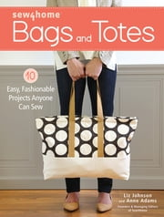 Sew4Home Bags and Totes - 10 Easy, Fashionable Projects Anyone Can Sew ebook by Liz Johnson,Anne Adams