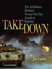 Takedown - The 3rd Infantry Division's Twenty-One Day Assault on Baghdad ebook by James G. Lacey