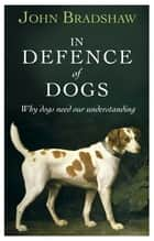 In Defence of Dogs - Why Dogs Need Our Understanding ebook by John Bradshaw