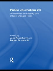 Public Journalism 2.0 - The Promise and Reality of a Citizen Engaged Press ebook by Jack Rosenberry,Burton St John
