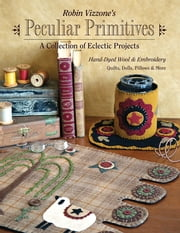 Robin Vizzone's Peculiar Primitives—A Collection of Eclectic Projects - Hand-Dyed Wool & Embroidery - Quilts, Dolls, Pillows & More ebook by Robin Vizzone