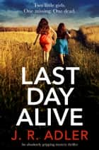 Last Day Alive - An absolutely gripping mystery thriller ebook by J.R. Adler