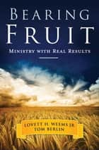 Bearing Fruit - Ministry with Real Results ebook by Lovett H. Weems, Jr.