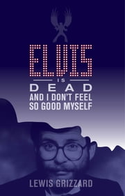 Elvis Is Dead and I Dont Feel So Good Myself ebook by Lewis Grizzard