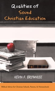 Qualities of Sound Christian Education - Biblical Advice for Christian Schools, Parents, & Homeschools ebook by Kevin F. Brownlee