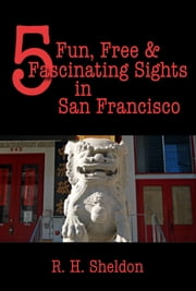 5 Fun, Free & Fascinating Sights in San Francisco ebook by R. H. Sheldon
