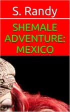 Shemale Adventure: Mexico ebook by S. Randy
