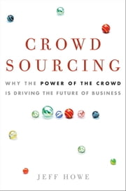 Crowdsourcing - Why the Power of the Crowd Is Driving the Future of Business ebook by Jeff Howe