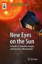 New Eyes on the Sun - A Guide to Satellite Images and Amateur Observation ebook by John Wilkinson