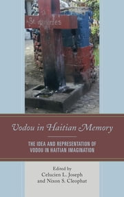 Vodou in Haitian Memory - The Idea and Representation of Vodou in Haitian Imagination ebook by Celucien L. Joseph,Nixon S. Cleophat,Wiebke Beushausen,Anne Brüske,Brandon R. Byrd,Asselin Charles,Patrick Delices,Crystal Andrea Felima,Myriam Moïse,Shallum Pierre